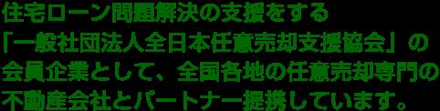 住宅ローン問題解決の支援をする「一般社団法人全日本任意売却支援協会」の会員企業として、全国各地の任意売却専門の不動産会社とパートナー提携しています。